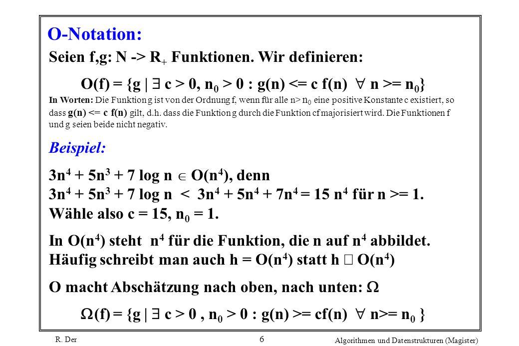 R. Der Algorithmen und Datenstrukturen (Magister) 6 O-Notation: Seien f,g: N -> R + Funktionen. Wir definieren: O(f) = {g | c > 0, n 0 > 0 : g(n) = n