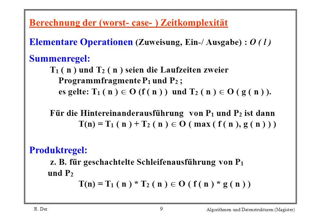 R. Der Algorithmen und Datenstrukturen (Magister) 9 Berechnung der (worst- case- ) Zeitkomplexität Elementare Operationen (Zuweisung, Ein-/ Ausgabe) :