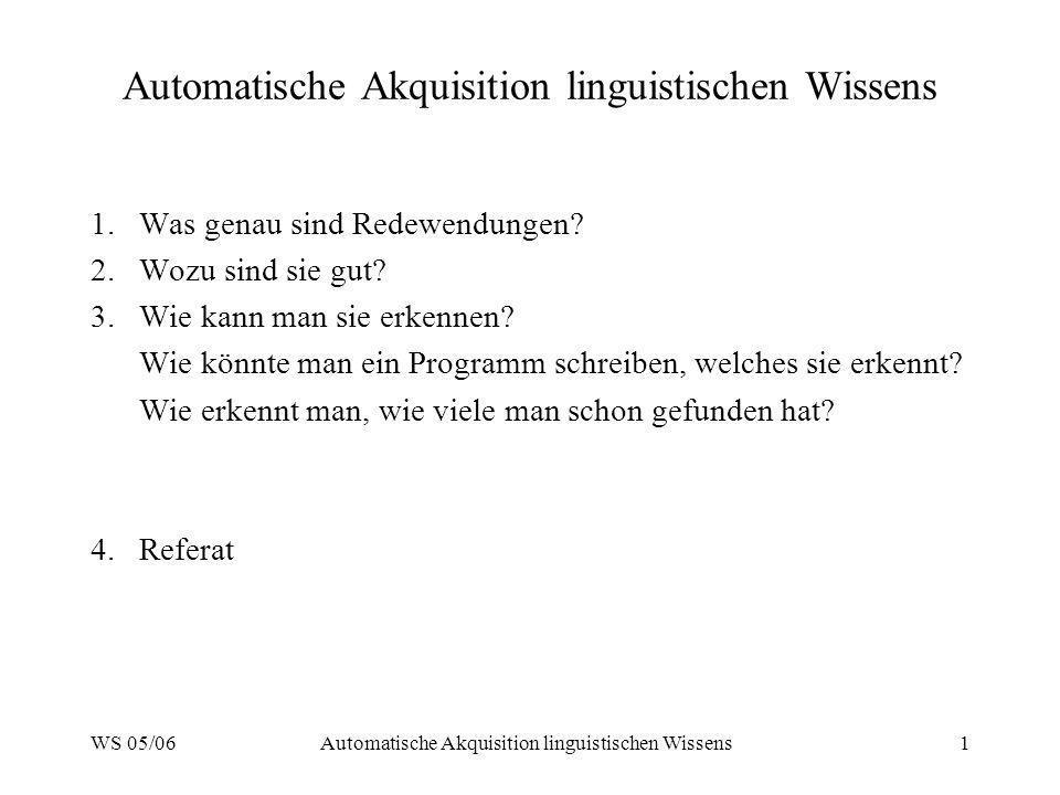 WS 05/06Automatische Akquisition linguistischen Wissens1 1.Was genau sind Redewendungen? 2.Wozu sind sie gut? 3.Wie kann man sie erkennen? Wie könnte