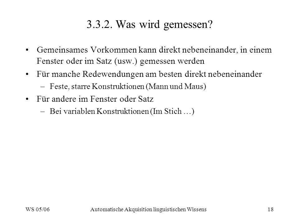 WS 05/06Automatische Akquisition linguistischen Wissens18 3.3.2. Was wird gemessen? Gemeinsames Vorkommen kann direkt nebeneinander, in einem Fenster