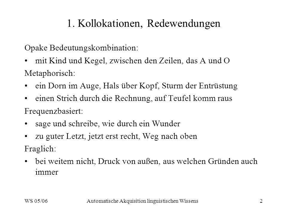 WS 05/06Automatische Akquisition linguistischen Wissens2 1. Kollokationen, Redewendungen Opake Bedeutungskombination: mit Kind und Kegel, zwischen den