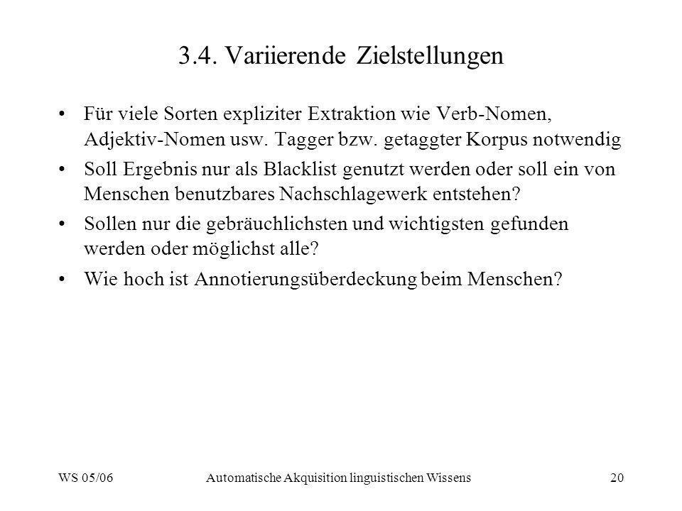 WS 05/06Automatische Akquisition linguistischen Wissens20 3.4. Variierende Zielstellungen Für viele Sorten expliziter Extraktion wie Verb-Nomen, Adjek