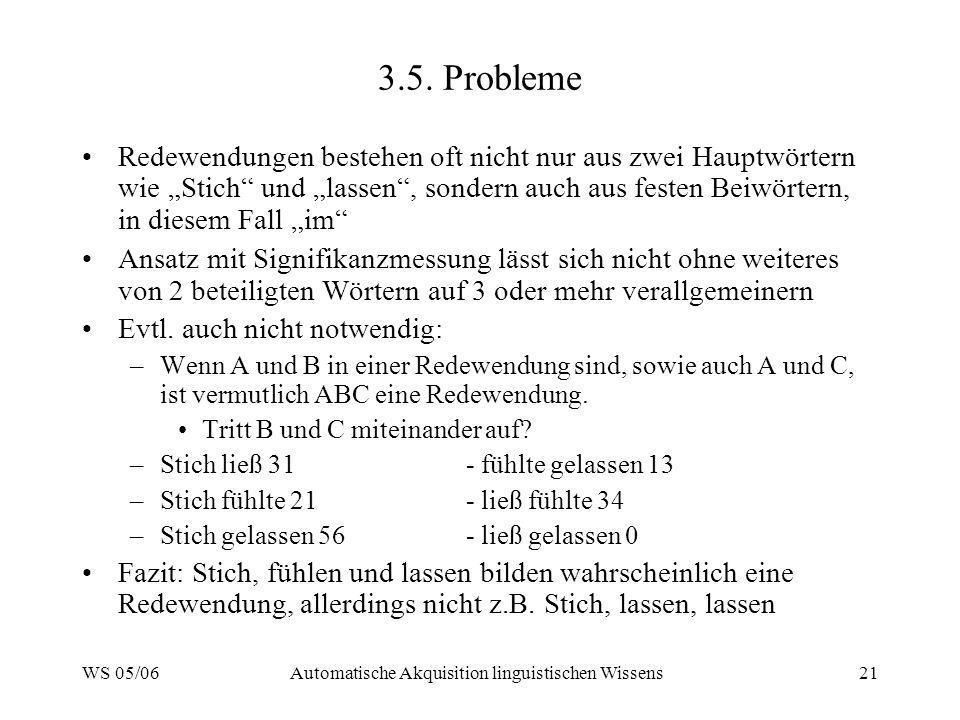 WS 05/06Automatische Akquisition linguistischen Wissens21 3.5. Probleme Redewendungen bestehen oft nicht nur aus zwei Hauptwörtern wie Stich und lasse