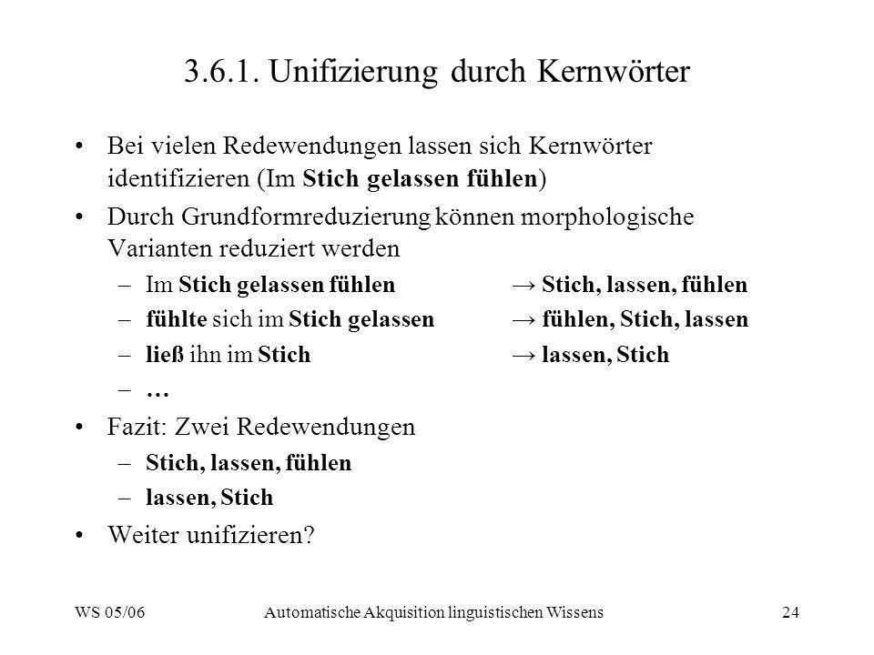 WS 05/06Automatische Akquisition linguistischen Wissens24 3.6.1. Unifizierung durch Kernwörter Bei vielen Redewendungen lassen sich Kernwörter identif