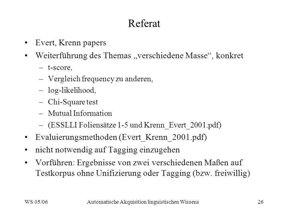 WS 05/06Automatische Akquisition linguistischen Wissens26 Referat Evert, Krenn papers Weiterführung des Themas verschiedene Masse, konkret –t-score, –