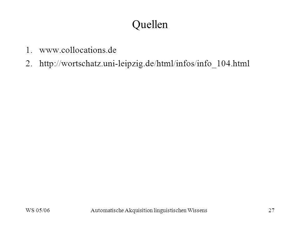 WS 05/06Automatische Akquisition linguistischen Wissens27 Quellen 1.www.collocations.de 2.http://wortschatz.uni-leipzig.de/html/infos/info_104.html