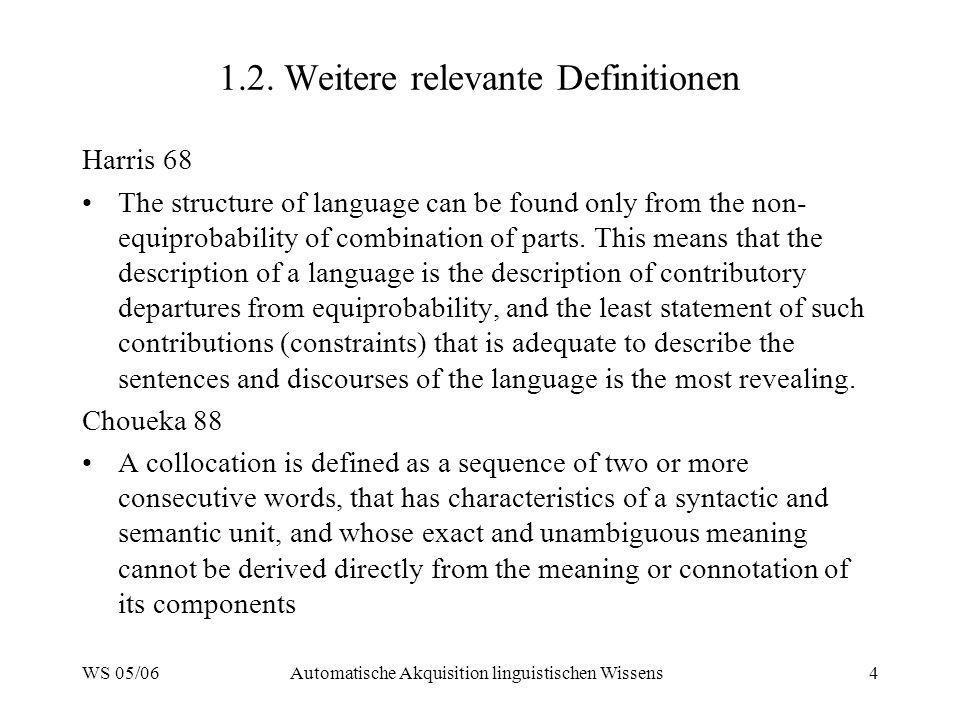 WS 05/06Automatische Akquisition linguistischen Wissens4 1.2. Weitere relevante Definitionen Harris 68 The structure of language can be found only fro