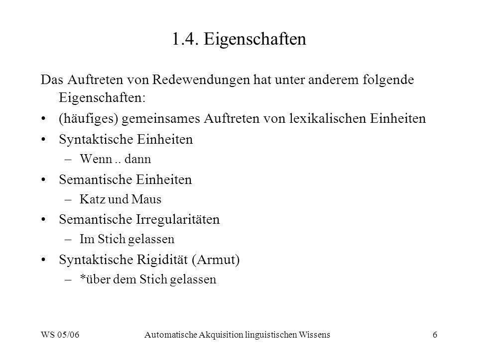 WS 05/06Automatische Akquisition linguistischen Wissens6 1.4. Eigenschaften Das Auftreten von Redewendungen hat unter anderem folgende Eigenschaften: