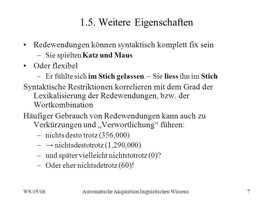 WS 05/06Automatische Akquisition linguistischen Wissens7 1.5. Weitere Eigenschaften Redewendungen können syntaktisch komplett fix sein –Sie spielten K