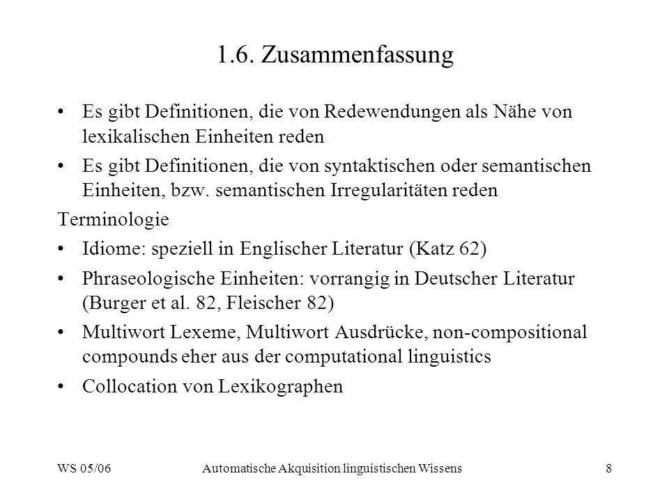 WS 05/06Automatische Akquisition linguistischen Wissens8 1.6. Zusammenfassung Es gibt Definitionen, die von Redewendungen als Nähe von lexikalischen E