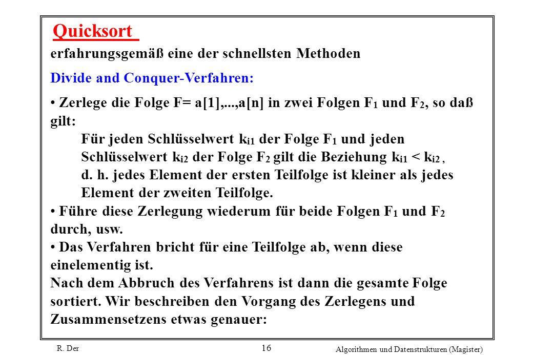 R. Der Algorithmen und Datenstrukturen (Magister) 16 Quicksort erfahrungsgemäß eine der schnellsten Methoden Divide and Conquer-Verfahren: Zerlege die