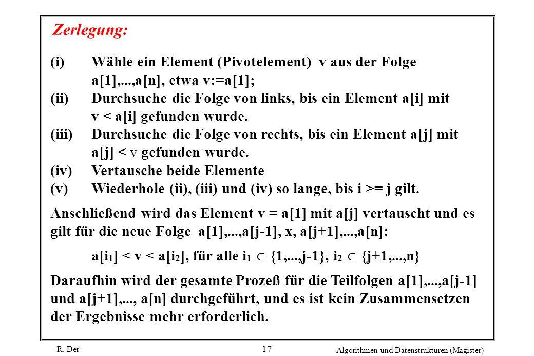 R. Der Algorithmen und Datenstrukturen (Magister) 17 Zerlegung: (i)Wähle ein Element (Pivotelement) v aus der Folge a[1],...,a[n], etwa v:=a[1]; (ii)D