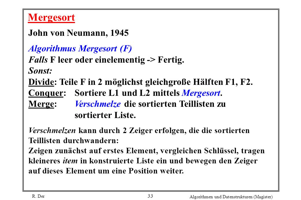 R. Der Algorithmen und Datenstrukturen (Magister) 33 Mergesort John von Neumann, 1945 Algorithmus Mergesort (F) Falls F leer oder einelementig -> Fert