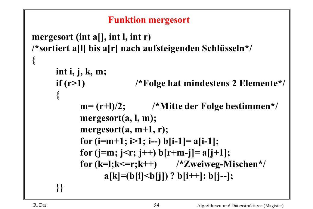 R. Der Algorithmen und Datenstrukturen (Magister) 34 Funktion mergesort mergesort (int a[], int l, int r) /*sortiert a[l] bis a[r] nach aufsteigenden