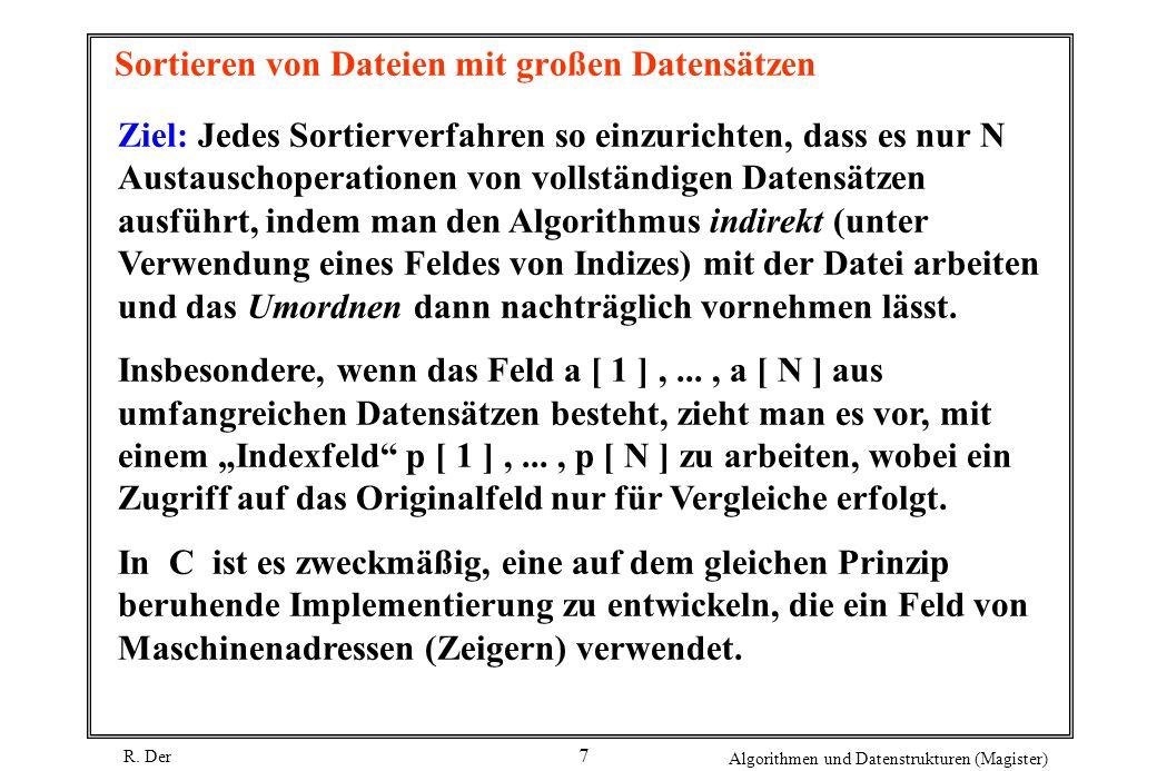 R. Der Algorithmen und Datenstrukturen (Magister) 7 Sortieren von Dateien mit großen Datensätzen Ziel: Jedes Sortierverfahren so einzurichten, dass es