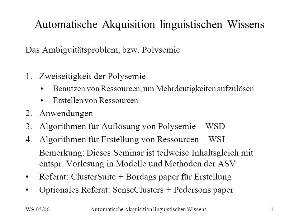 WS 05/06Automatische Akquisition linguistischen Wissens1 Das Ambiguitätsproblem, bzw. Polysemie 1.Zweiseitigkeit der Polysemie Benutzen von Ressourcen