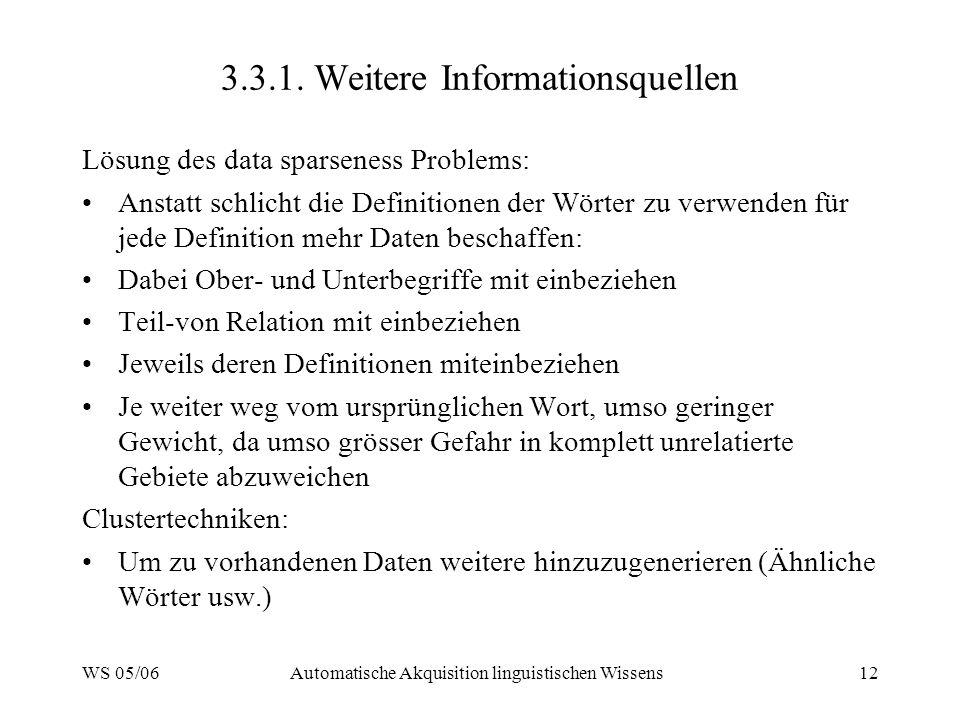 WS 05/06Automatische Akquisition linguistischen Wissens12 3.3.1. Weitere Informationsquellen Lösung des data sparseness Problems: Anstatt schlicht die
