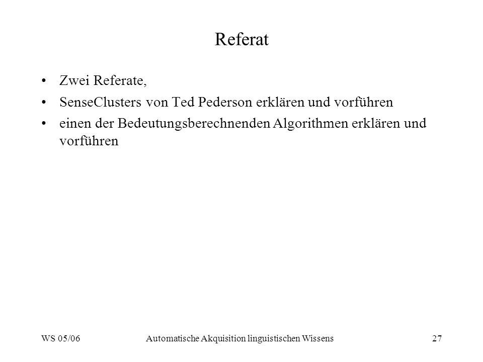 WS 05/06Automatische Akquisition linguistischen Wissens27 Referat Zwei Referate, SenseClusters von Ted Pederson erklären und vorführen einen der Bedeu