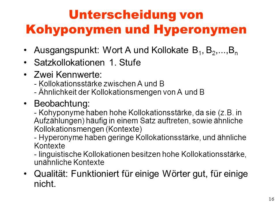 16 Unterscheidung von Kohyponymen und Hyperonymen Ausgangspunkt: Wort A und Kollokate B 1, B 2,...,B n Satzkollokationen 1. Stufe Zwei Kennwerte: - Ko