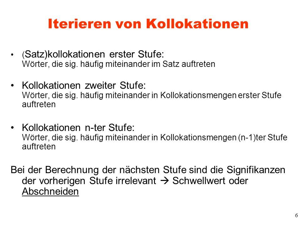 6 Iterieren von Kollokationen ( Satz)kollokationen erster Stufe: Wörter, die sig. häufig miteinander im Satz auftreten Kollokationen zweiter Stufe: Wö