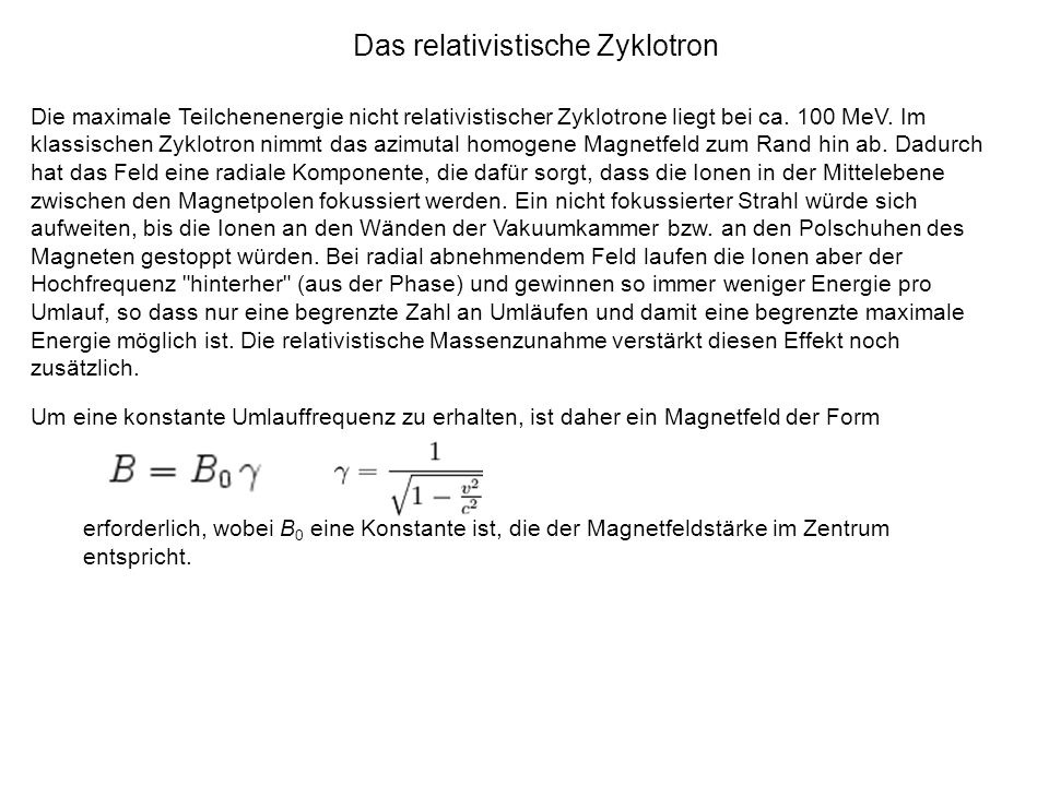 Das relativistische Zyklotron Die maximale Teilchenenergie nicht relativistischer Zyklotrone liegt bei ca. 100 MeV. Im klassischen Zyklotron nimmt das