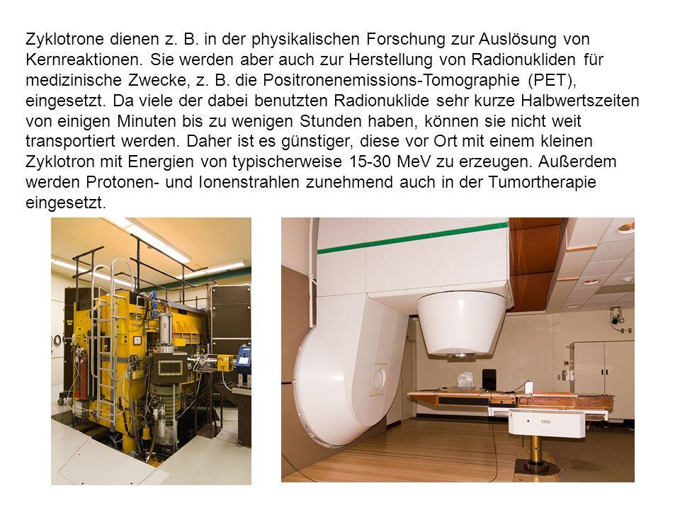 Zyklotrone dienen z. B. in der physikalischen Forschung zur Auslösung von Kernreaktionen. Sie werden aber auch zur Herstellung von Radionukliden für m