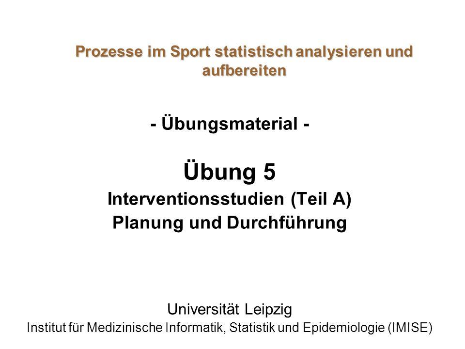 Prozesse im Sport statistisch analysieren und aufbereiten - Übungsmaterial - Übung 5 Interventionsstudien (Teil A) Planung und Durchführung Universitä