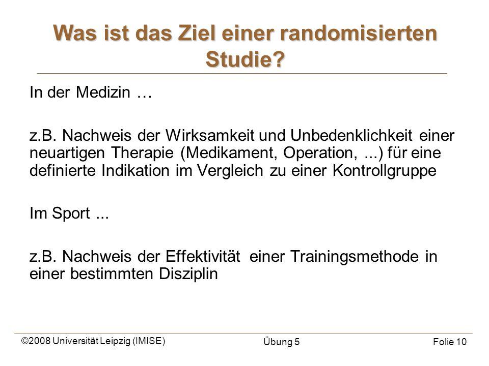 ©2008 Universität Leipzig (IMISE) Übung 5Folie 10 Was ist das Ziel einer randomisierten Studie? In der Medizin … z.B. Nachweis der Wirksamkeit und Unb