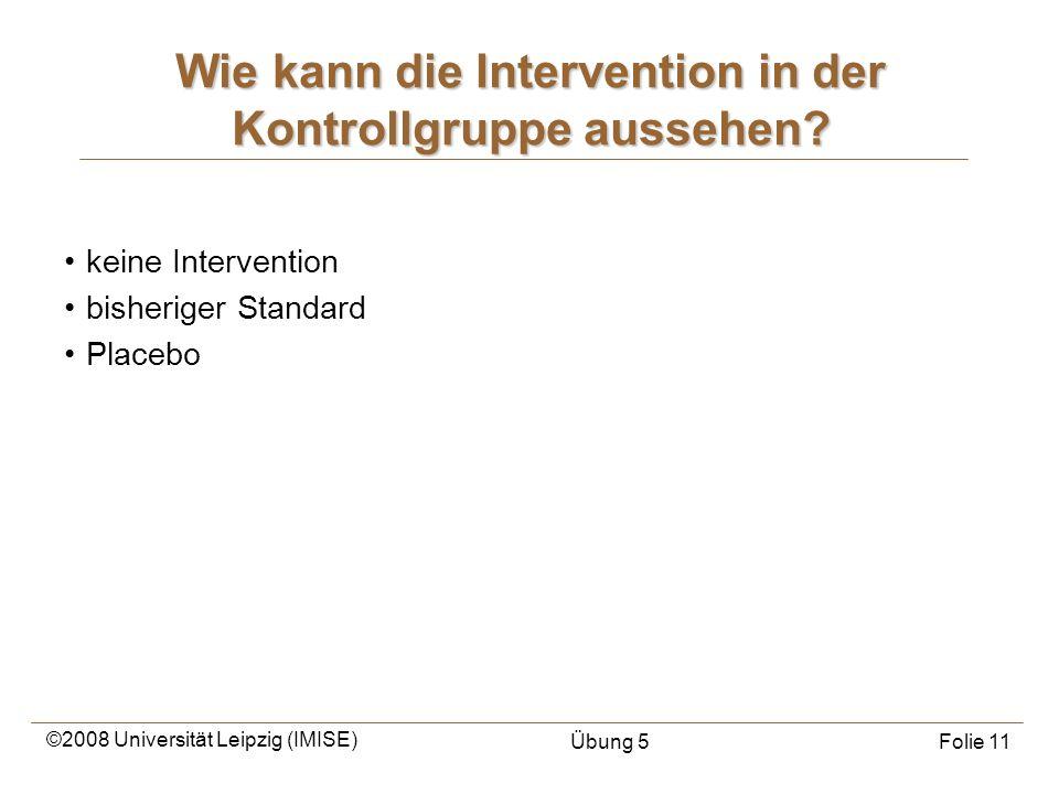 ©2008 Universität Leipzig (IMISE) Übung 5Folie 11 Wie kann die Intervention in der Kontrollgruppe aussehen? keine Intervention bisheriger Standard Pla