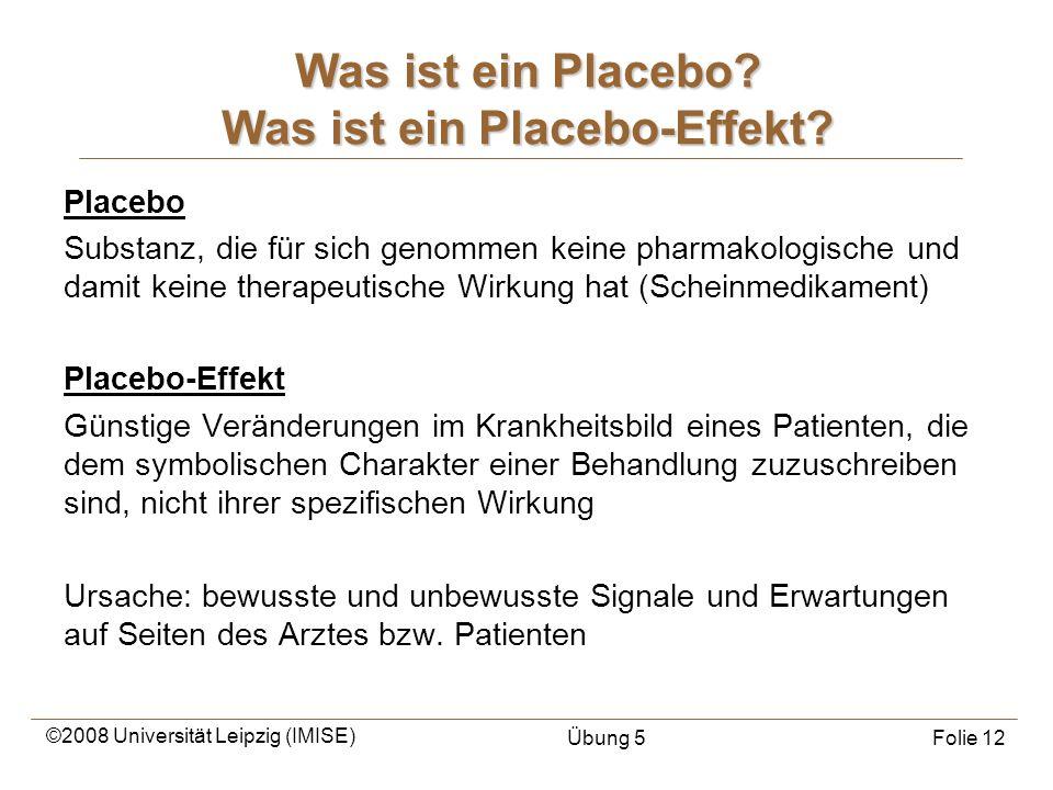 ©2008 Universität Leipzig (IMISE) Übung 5Folie 12 Placebo Substanz, die für sich genommen keine pharmakologische und damit keine therapeutische Wirkun