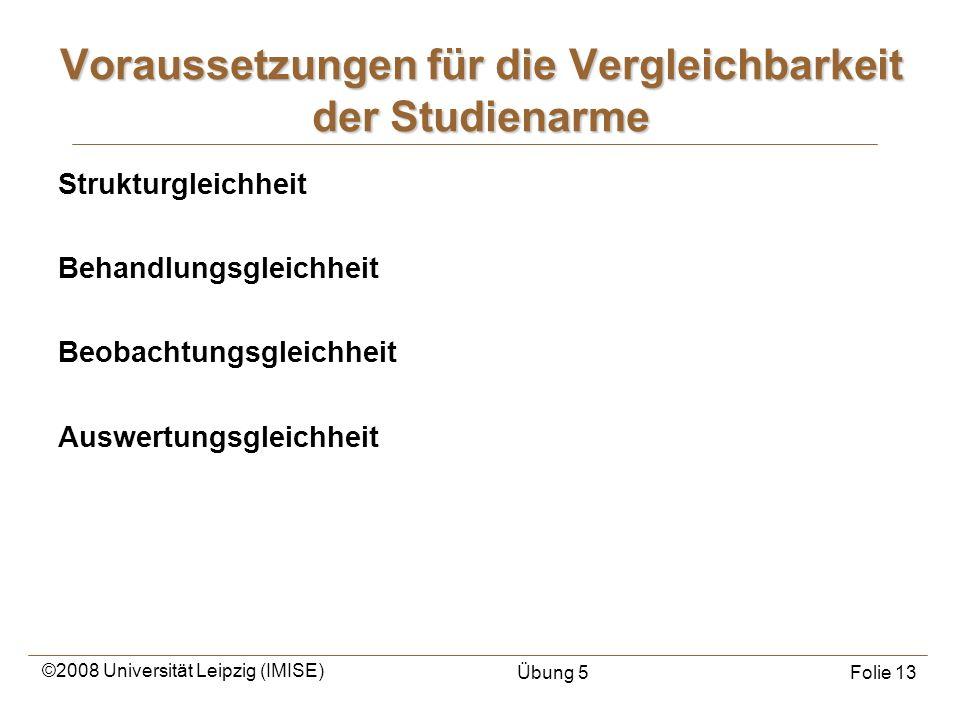 ©2008 Universität Leipzig (IMISE) Übung 5Folie 13 Strukturgleichheit Behandlungsgleichheit Beobachtungsgleichheit Auswertungsgleichheit Voraussetzunge