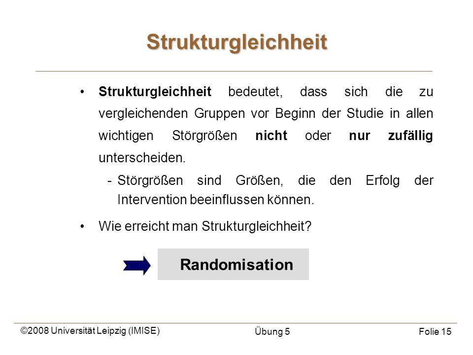 ©2008 Universität Leipzig (IMISE) Übung 5Folie 15 Randomisation Strukturgleichheit bedeutet, dass sich die zu vergleichenden Gruppen vor Beginn der St