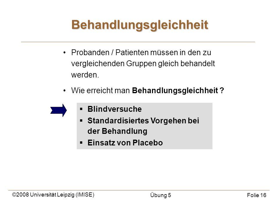 ©2008 Universität Leipzig (IMISE) Übung 5Folie 16 Probanden / Patienten müssen in den zu vergleichenden Gruppen gleich behandelt werden. Wie erreicht