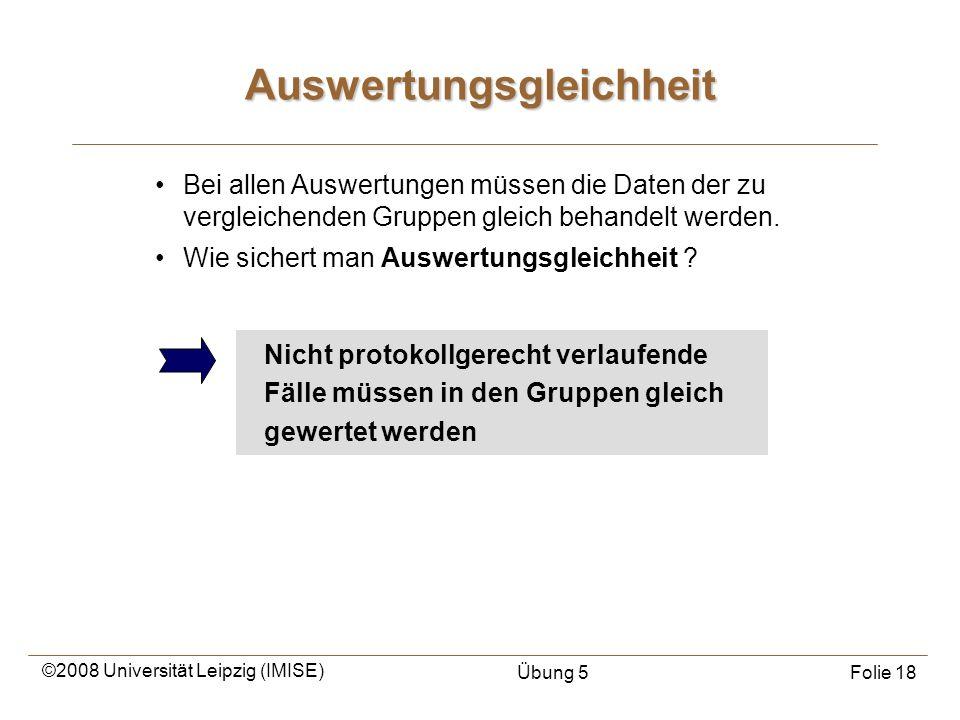 ©2008 Universität Leipzig (IMISE) Übung 5Folie 18 Bei allen Auswertungen müssen die Daten der zu vergleichenden Gruppen gleich behandelt werden. Wie s