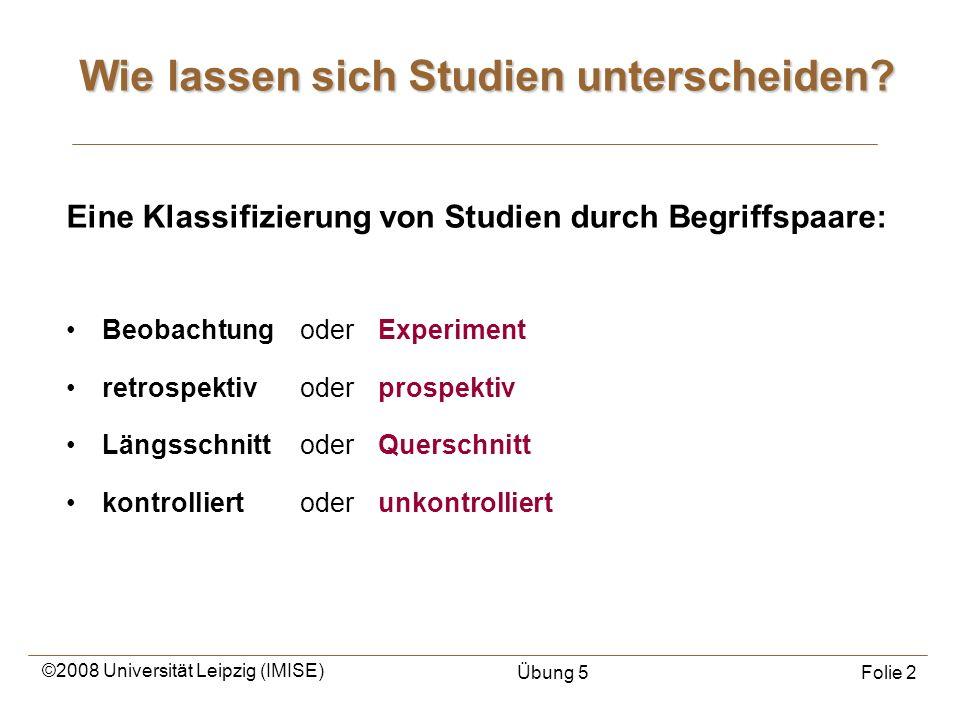 ©2008 Universität Leipzig (IMISE) Übung 5Folie 2 Wie lassen sich Studien unterscheiden? Eine Klassifizierung von Studien durch Begriffspaare: Beobacht