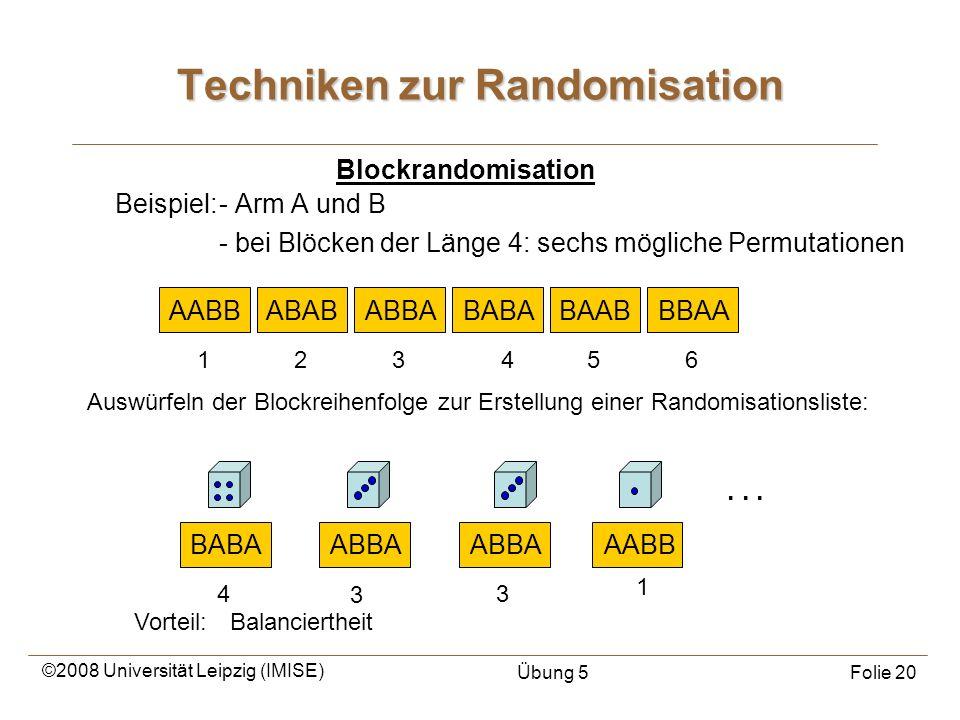 ©2008 Universität Leipzig (IMISE) Übung 5Folie 20 Techniken zur Randomisation Beispiel:- Arm A und B - bei Blöcken der Länge 4: sechs mögliche Permuta