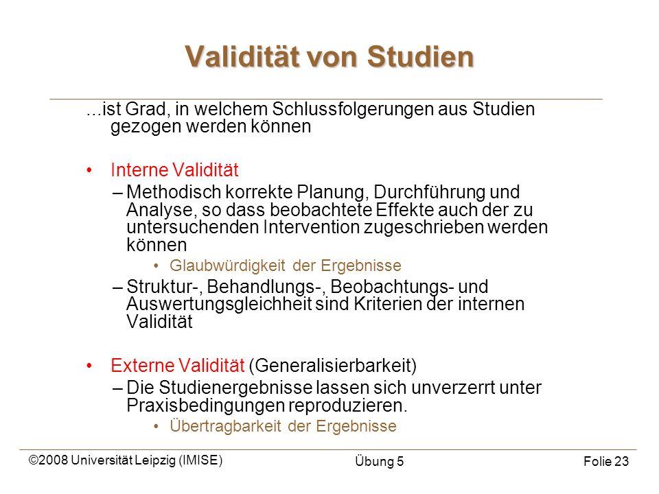 ©2008 Universität Leipzig (IMISE) Übung 5Folie 23 Validität von Studien...ist Grad, in welchem Schlussfolgerungen aus Studien gezogen werden können In