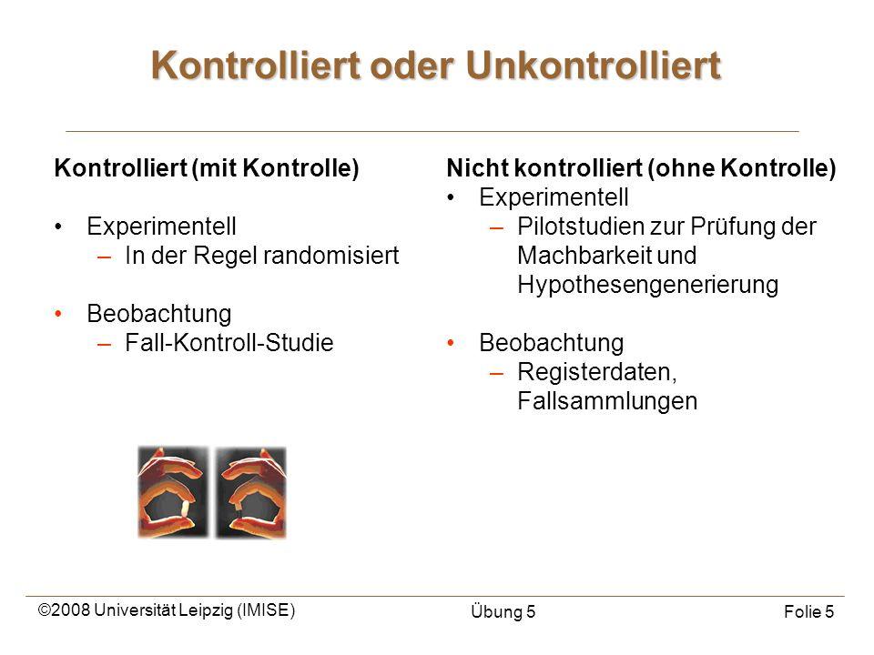 ©2008 Universität Leipzig (IMISE) Übung 5Folie 5 Kontrolliert oder Unkontrolliert Kontrolliert (mit Kontrolle) Experimentell –In der Regel randomisier