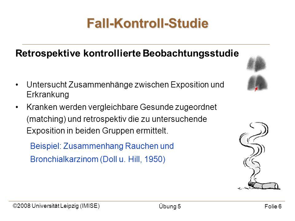 ©2008 Universität Leipzig (IMISE) Übung 5Folie 6 Fall-Kontroll-Studie Retrospektive kontrollierte Beobachtungsstudie Untersucht Zusammenhänge zwischen
