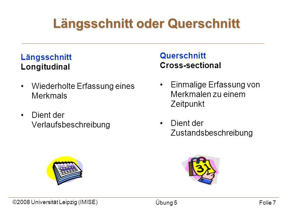 ©2008 Universität Leipzig (IMISE) Übung 5Folie 7 Längsschnitt oder Querschnitt Längsschnitt Longitudinal Wiederholte Erfassung eines Merkmals Dient de