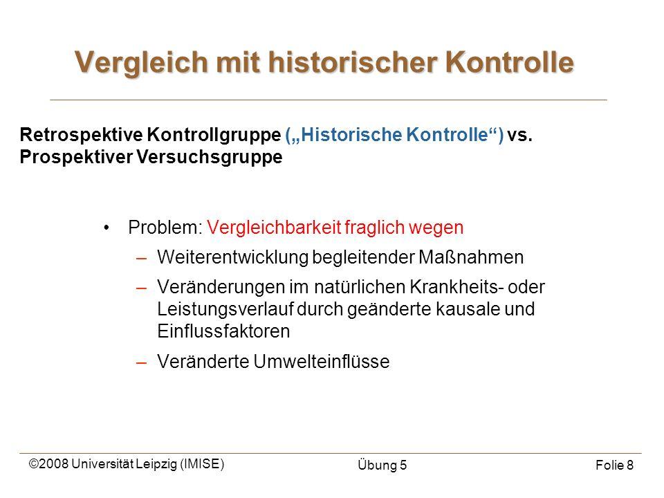 ©2008 Universität Leipzig (IMISE) Übung 5Folie 8 Vergleich mit historischer Kontrolle Problem: Vergleichbarkeit fraglich wegen –Weiterentwicklung begl