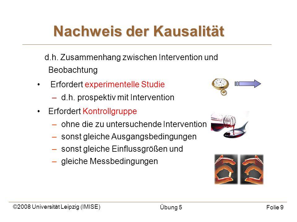 ©2008 Universität Leipzig (IMISE) Übung 5Folie 9 Nachweis der Kausalität d.h. Zusammenhang zwischen Intervention und Beobachtung Erfordert experimente