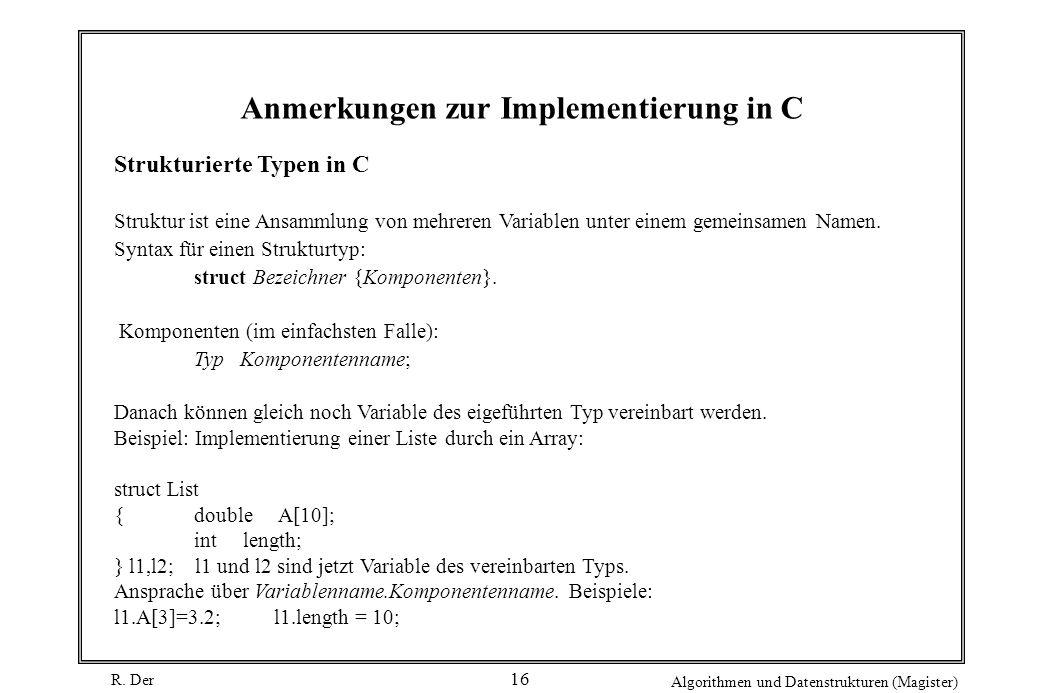 R. Der Algorithmen und Datenstrukturen (Magister) 16 Anmerkungen zur Implementierung in C Strukturierte Typen in C Struktur ist eine Ansammlung von me