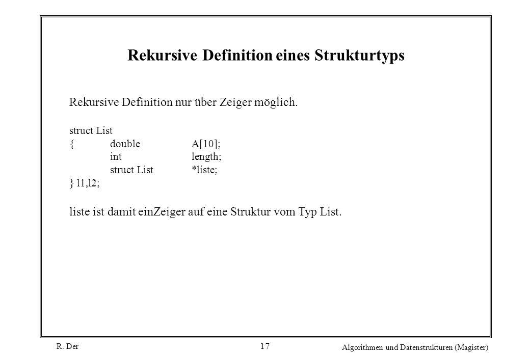 R. Der Algorithmen und Datenstrukturen (Magister) 17 Rekursive Definition eines Strukturtyps Rekursive Definition nur über Zeiger möglich. struct List