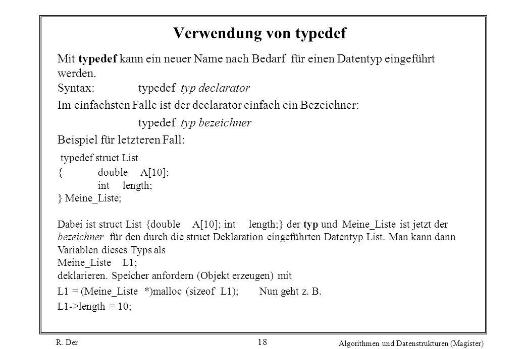 R. Der Algorithmen und Datenstrukturen (Magister) 18 Verwendung von typedef Mit typedef kann ein neuer Name nach Bedarf für einen Datentyp eingeführt