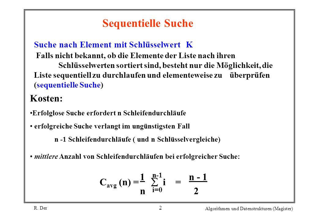 R. Der Algorithmen und Datenstrukturen (Magister) 2 Sequentielle Suche Suche nach Element mit Schlüsselwert K Falls nicht bekannt, ob die Elemente der