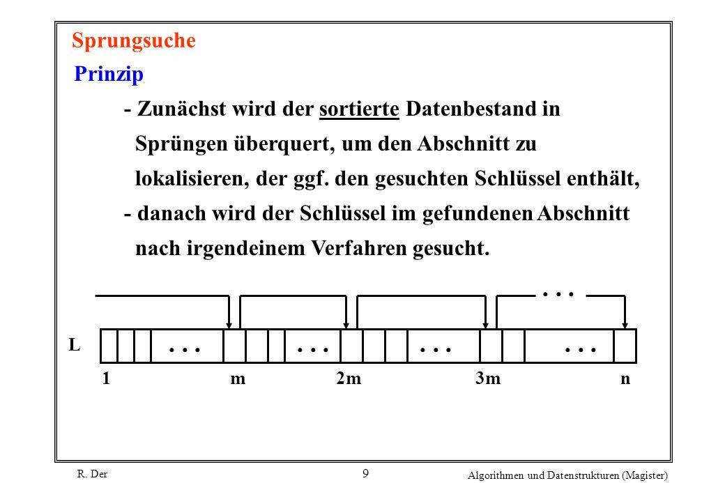 R. Der Algorithmen und Datenstrukturen (Magister) 9 Sprungsuche Prinzip - Zunächst wird der sortierte Datenbestand in Sprüngen überquert, um den Absch