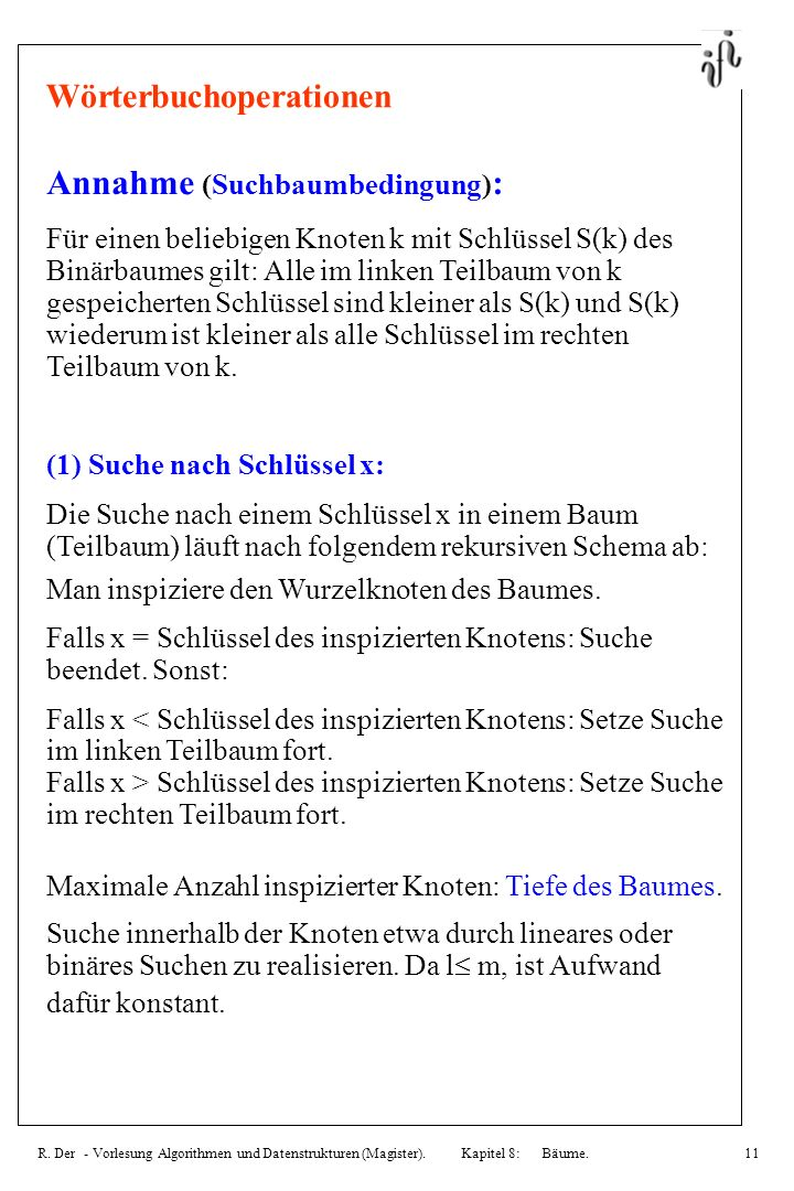 R. Der - Vorlesung Algorithmen und Datenstrukturen (Magister). Kapitel 8: Bäume.11 Wörterbuchoperationen Annahme (Suchbaumbedingung) : Für einen belie