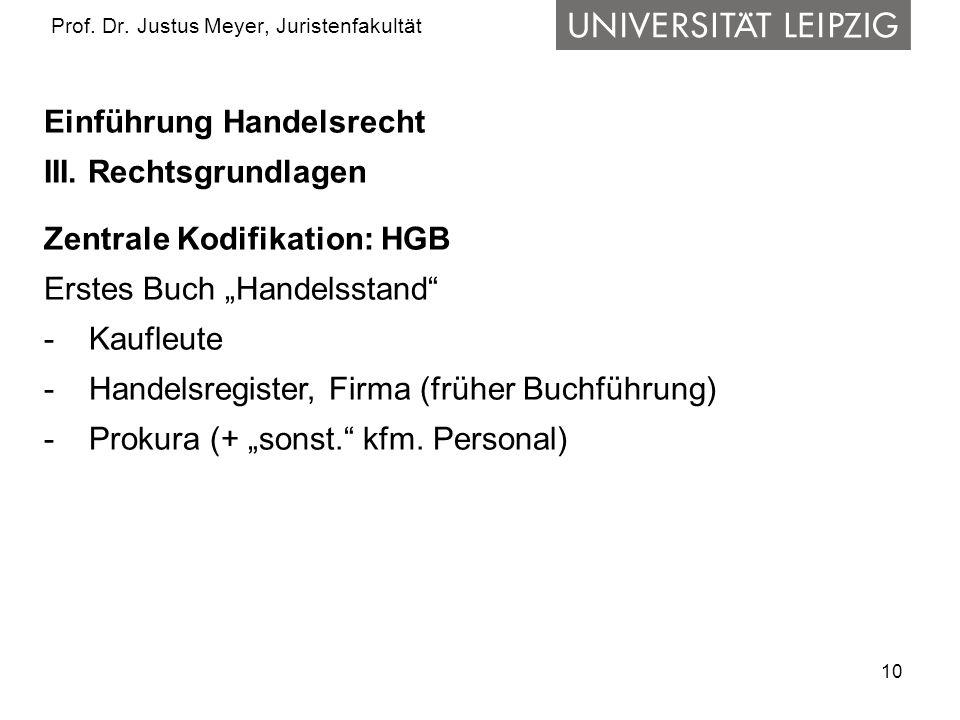 10 Prof. Dr. Justus Meyer, Juristenfakultät Einführung Handelsrecht III. Rechtsgrundlagen Zentrale Kodifikation: HGB Erstes Buch Handelsstand - Kaufle