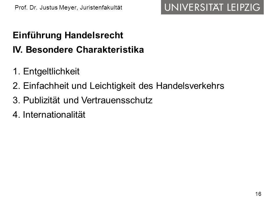 16 Prof. Dr. Justus Meyer, Juristenfakultät Einführung Handelsrecht IV. Besondere Charakteristika 1.Entgeltlichkeit 2.Einfachheit und Leichtigkeit des